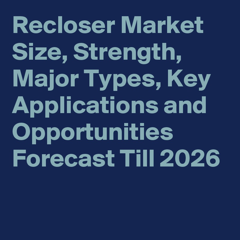Recloser Market Size, Strength, Major Types, Key Applications and Opportunities Forecast Till 2026