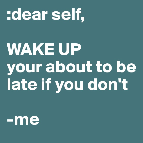 :dear self,  WAKE UP your about to be late if you don't   -me