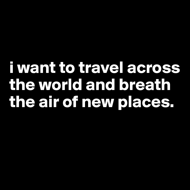 I want to travel across the world and breath the air of for Where do i want to go on vacation