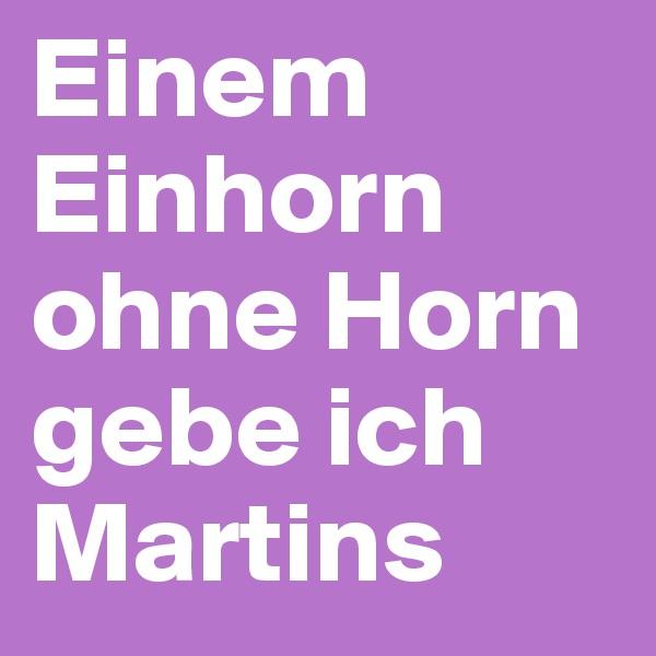 Einem Einhorn ohne Horn gebe ich Martins