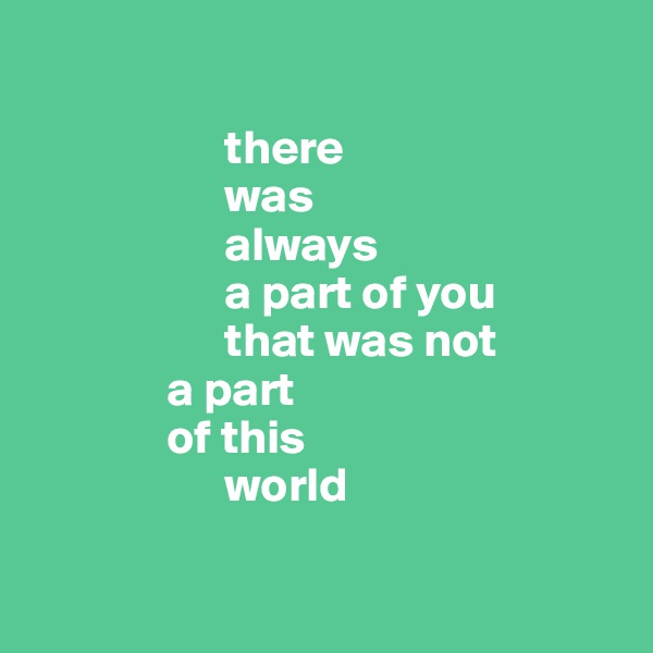 there                     was                      always                      a part of you                      that was not                a part                of this                      world