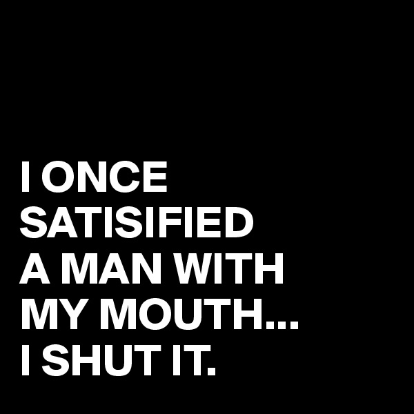 I ONCE SATISIFIED A MAN WITH  MY MOUTH... I SHUT IT.