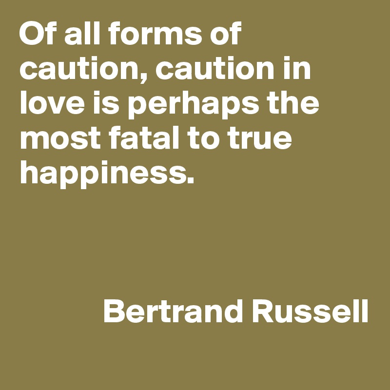 Of all forms of caution, caution in love is perhaps the most fatal to true happiness.                Bertrand Russell