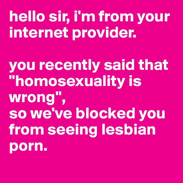 "hello sir, i'm from your internet provider.   you recently said that ""homosexuality is wrong"",  so we've blocked you from seeing lesbian porn."
