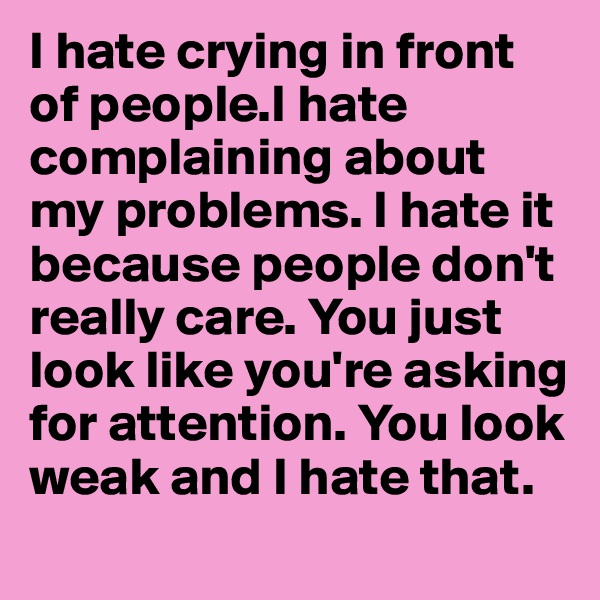 I hate crying in front of people.I hate complaining about my problems. I hate it because people don't really care. You just look like you're asking for attention. You look weak and I hate that.