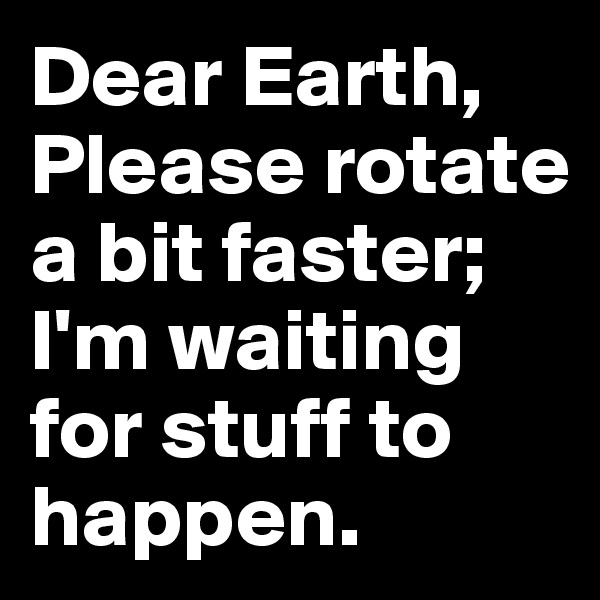 Dear Earth, Please rotate a bit faster; I'm waiting for stuff to happen.