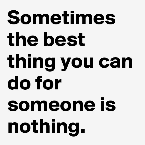 Sometimes the best thing you can do for someone is nothing.