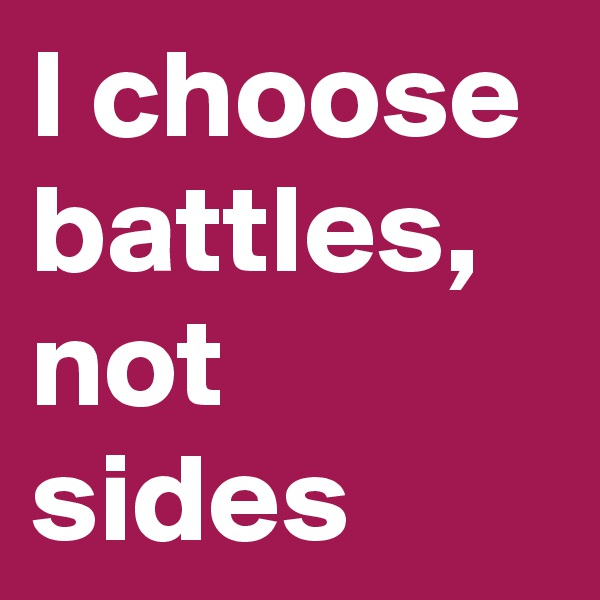 I choose battles, not sides