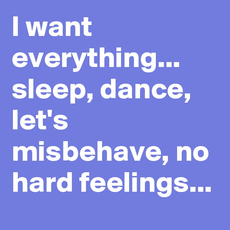 I want everything... sleep, dance, let's misbehave, no hard feelings...