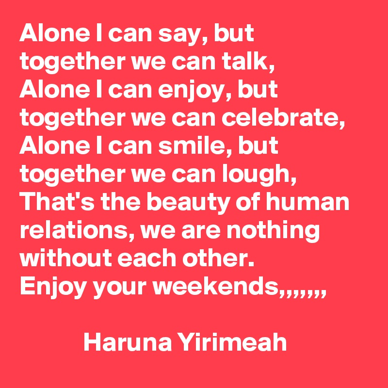 Alone I can say, but together we can talk,  Alone I can enjoy, but together we can celebrate,  Alone I can smile, but together we can lough,  That's the beauty of human relations, we are nothing without each other.  Enjoy your weekends,,,,,,,               Haruna Yirimeah
