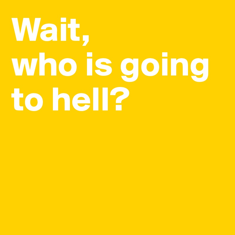 Wait,  who is going to hell?