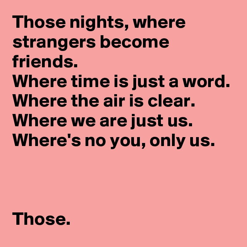 Those nights, where strangers become friends. Where time is just a word. Where the air is clear. Where we are just us. Where's no you, only us.    Those.