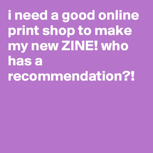i need a good online print shop to make my new ZINE! who has a recommendation?!