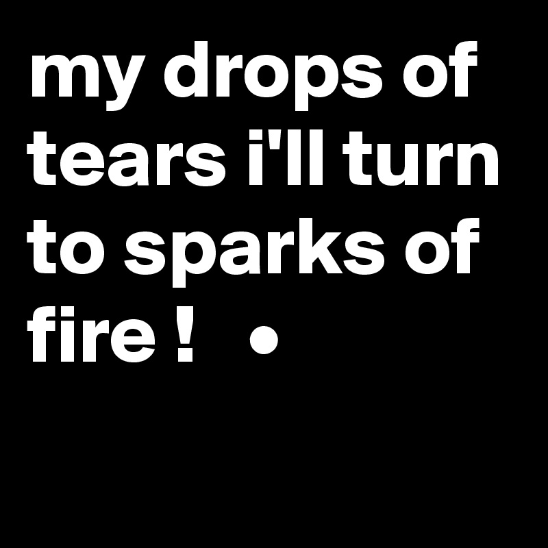 my drops of tears i'll turn to sparks of fire !   •