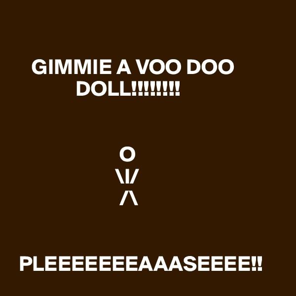 GIMMIE A VOO DOO                   DOLL!!!!!!!!                           O                        \l/                               /\                                                  PLEEEEEEEAAASEEEE!!