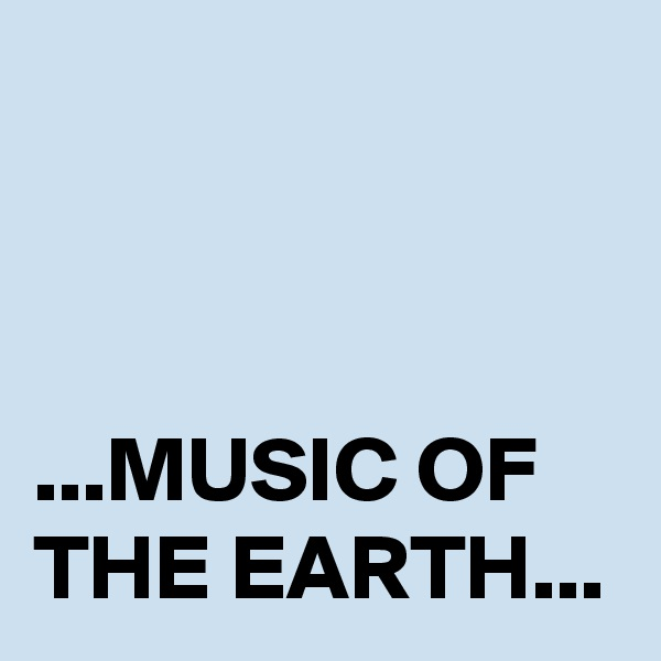 ...MUSIC OF THE EARTH...
