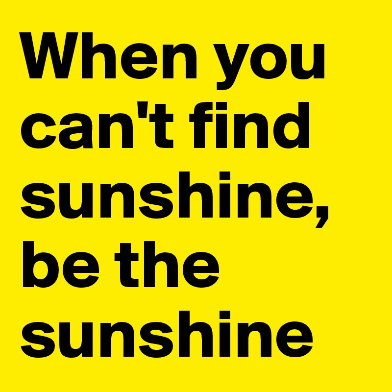 When you can't find sunshine, be the sunshine