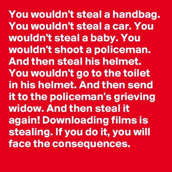 You wouldn't steal a handbag. You wouldn't steal a car. You wouldn't steal a baby. You wouldn't shoot a policeman. And then steal his helmet. You wouldn't go to the toilet in his helmet. And then send it to the policeman's grieving widow. And then steal it again! Downloading films is stealing. If you do it, you will face the consequences.