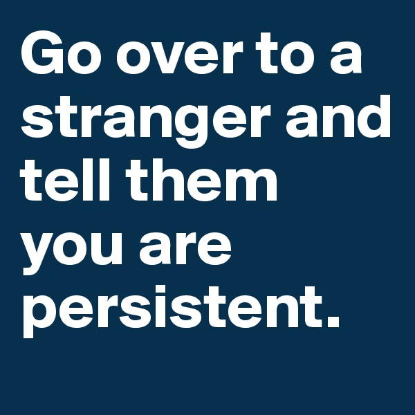 Go over to a stranger and tell them you are persistent.
