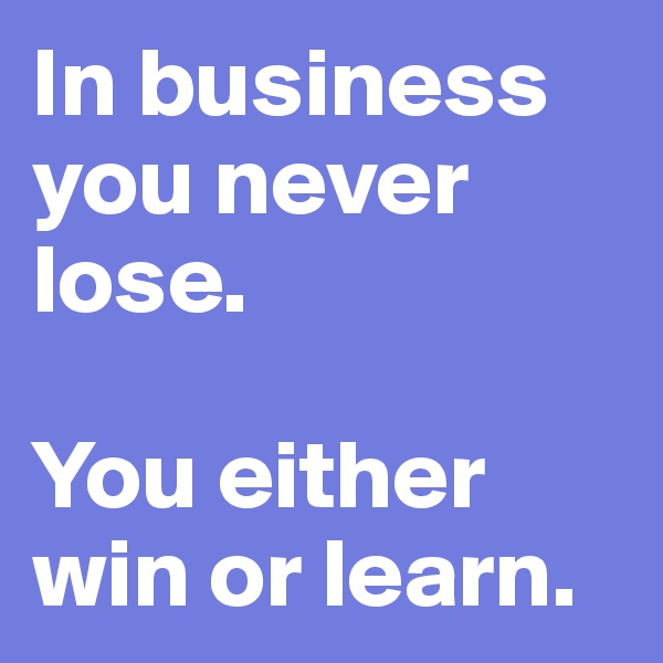 In business you never lose.    You either win or learn.