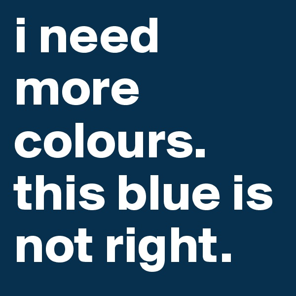 i need more colours. this blue is not right.