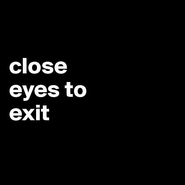 close eyes to exit