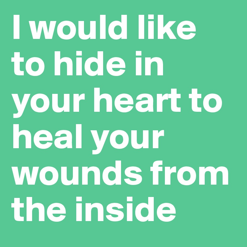 I would like to hide in your heart to heal your wounds from the inside