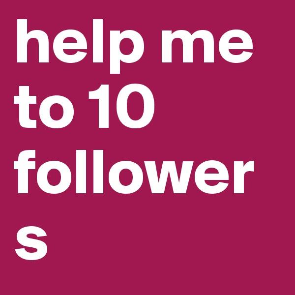 help me to 10 followers