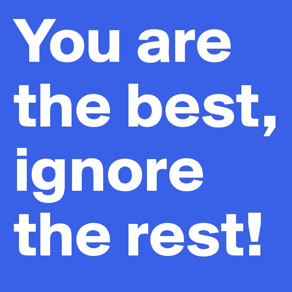 You are the best, ignore the rest!