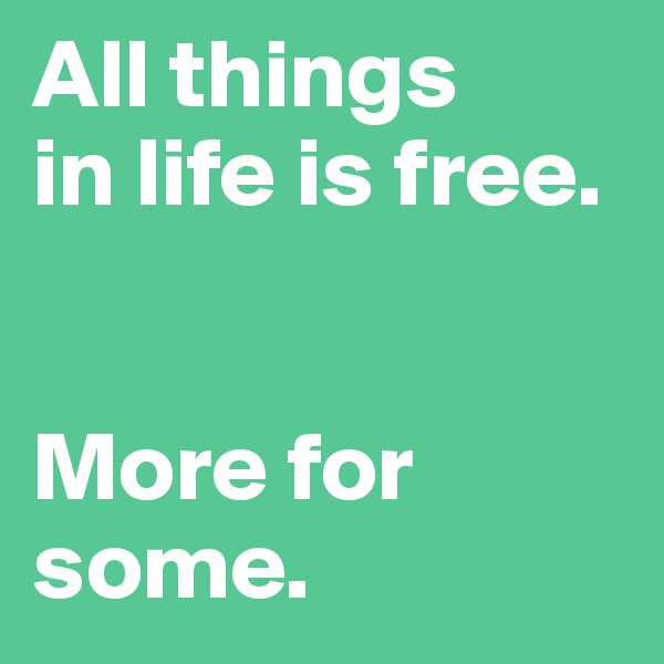 All things in life is free.   More for some.