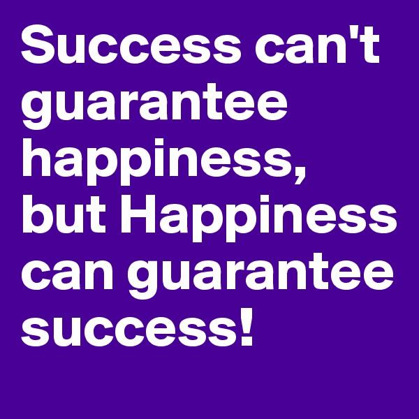 Success can't guarantee happiness, but Happiness can guarantee success!