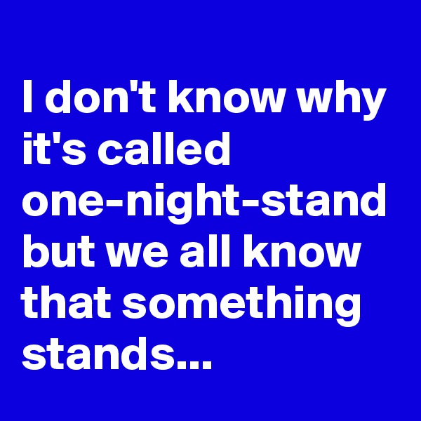 I don't know why it's called one-night-stand but we all know that something stands...