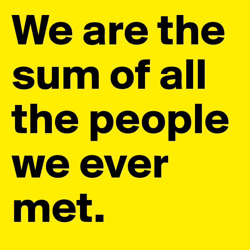We are the sum of all the people we ever met.