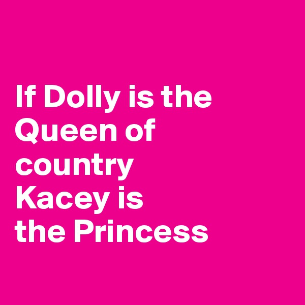 If Dolly is the Queen of  country Kacey is the Princess