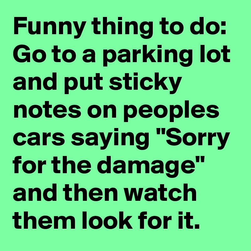 """Funny thing to do:  Go to a parking lot and put sticky notes on peoples cars saying """"Sorry for the damage"""" and then watch them look for it."""