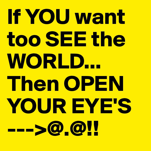 If YOU want too SEE the WORLD... Then OPEN YOUR EYE'S --->@.@!!