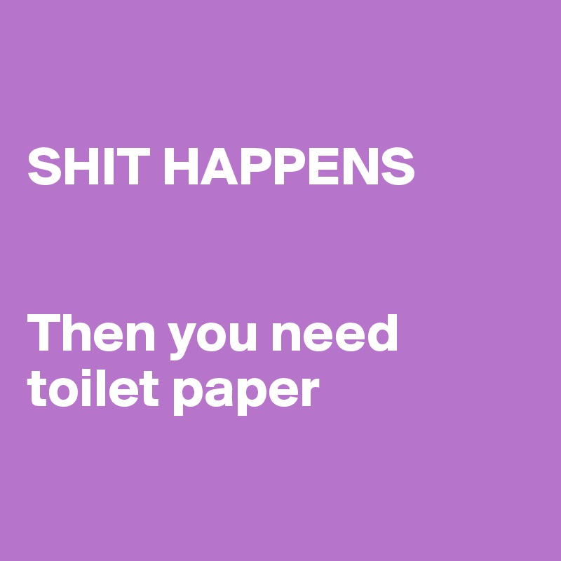 SHIT HAPPENS   Then you need toilet paper