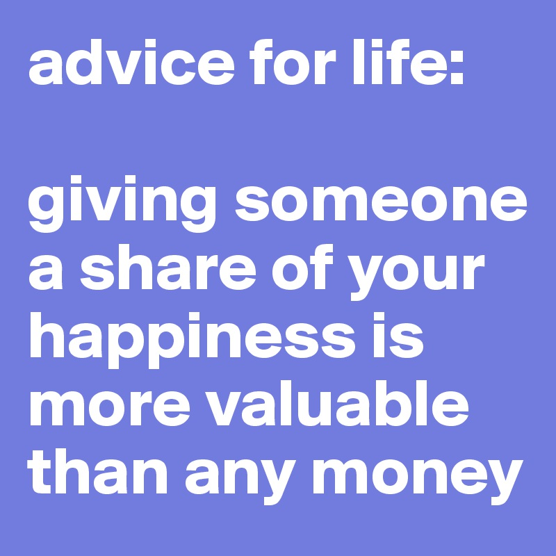 advice for life:    giving someone a share of your happiness is more valuable than any money