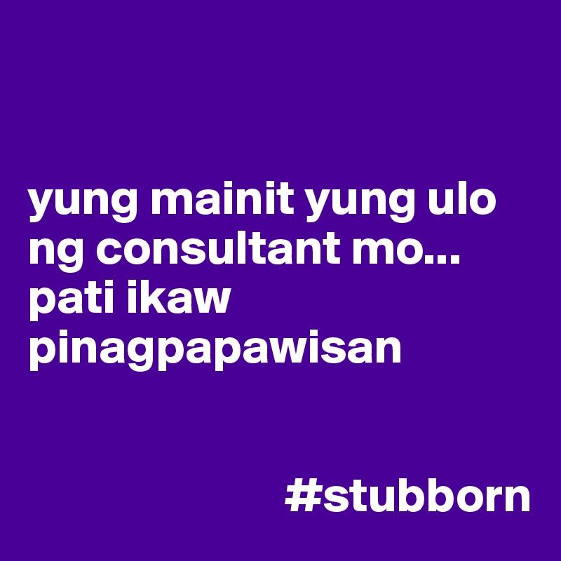yung mainit yung ulo ng consultant mo... pati ikaw pinagpapawisan                             #stubborn