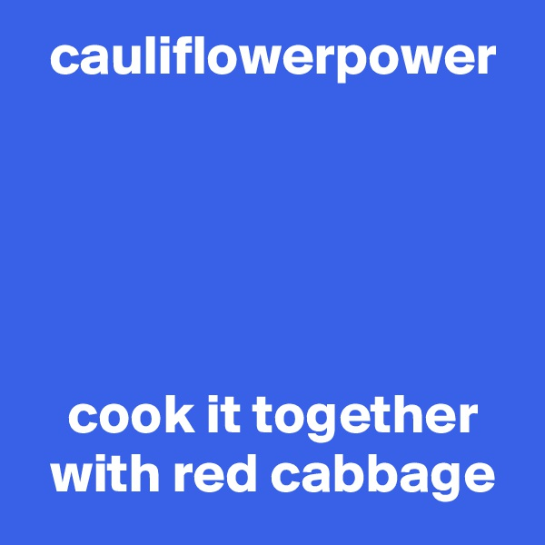 cauliflowerpower       cook it together  with red cabbage