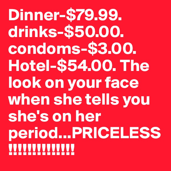 Dinner-$79.99. drinks-$50.00. condoms-$3.00. Hotel-$54.00. The look on your face when she tells you she's on her period...PRICELESS!!!!!!!!!!!!!!