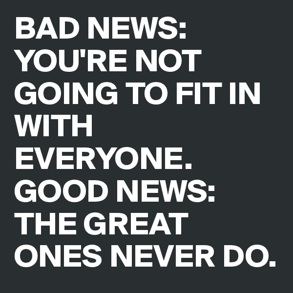 BAD NEWS: YOU'RE NOT GOING TO FIT IN WITH EVERYONE.  GOOD NEWS: THE GREAT ONES NEVER DO.