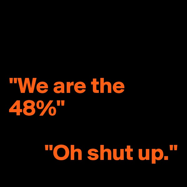 """""""We are the 48%""""          """"Oh shut up."""""""