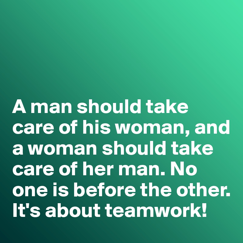 A man should take care of his woman, and a woman should take care of her man. No one is before the other. It's about teamwork!