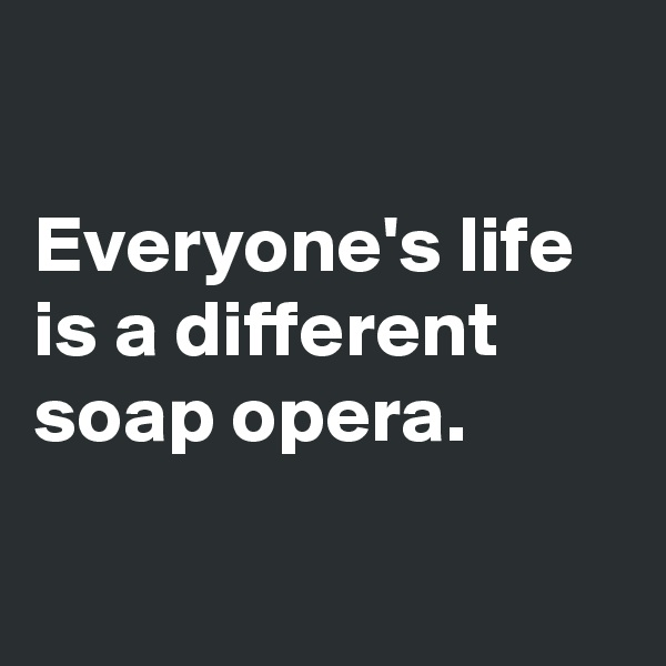 Everyone's life is a different soap opera.