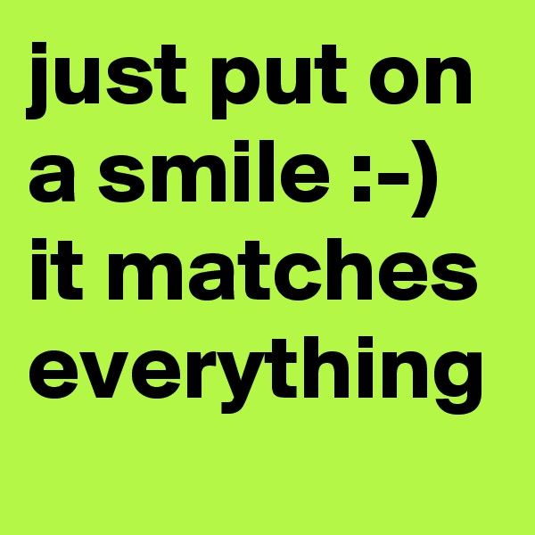 just put on a smile :-)  it matches everything