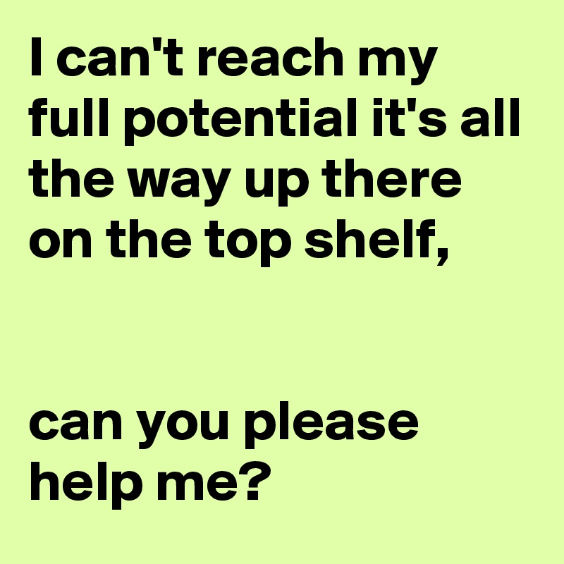 I can't reach my full potential it's all the way up there on the top shelf,    can you please help me?