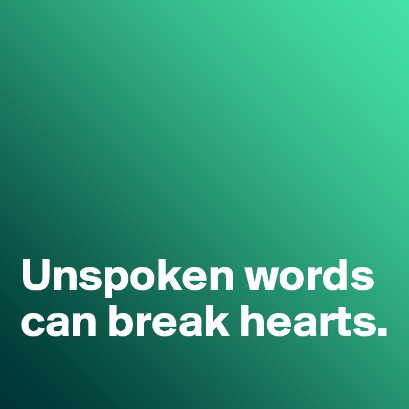 Unspoken words can break hearts.