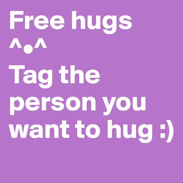 Free hugs ^•^ Tag the person you want to hug :)