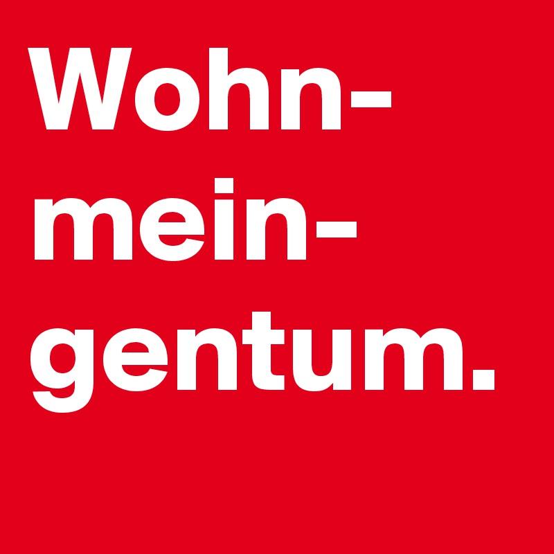 Wohn- mein- gentum.